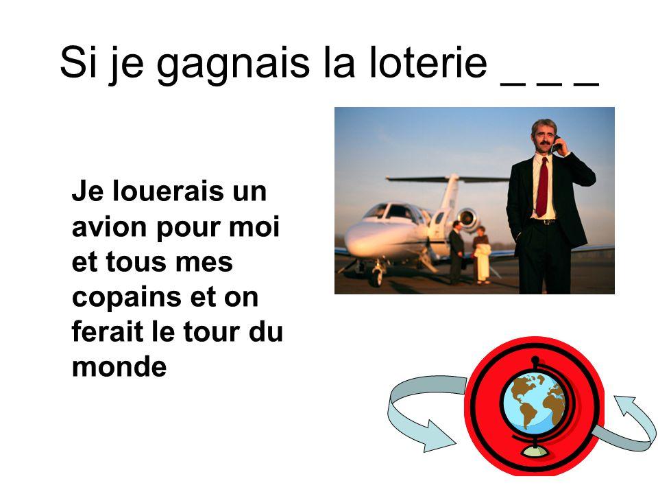 Si je gagnais la loterie _ _ _ Je louerais un avion pour moi et tous mes copains et on ferait le tour du monde