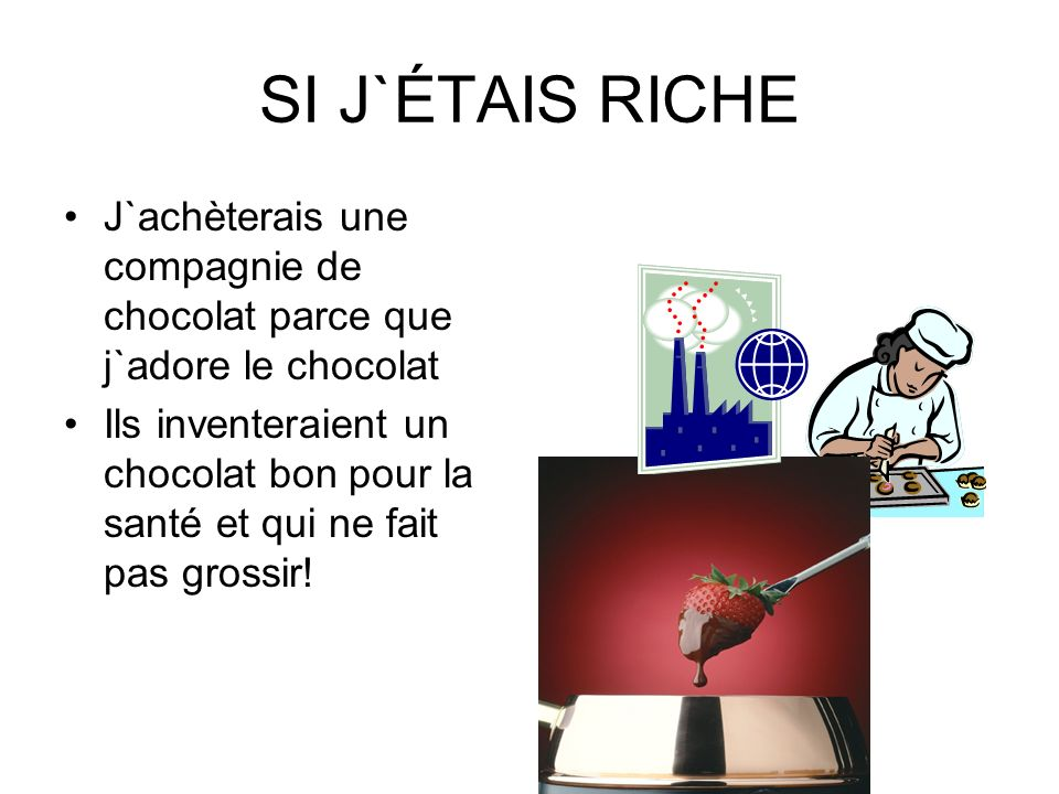 SI J`ÉTAIS RICHE J`achèterais une compagnie de chocolat parce que j`adore le chocolat Ils inventeraient un chocolat bon pour la santé et qui ne fait p