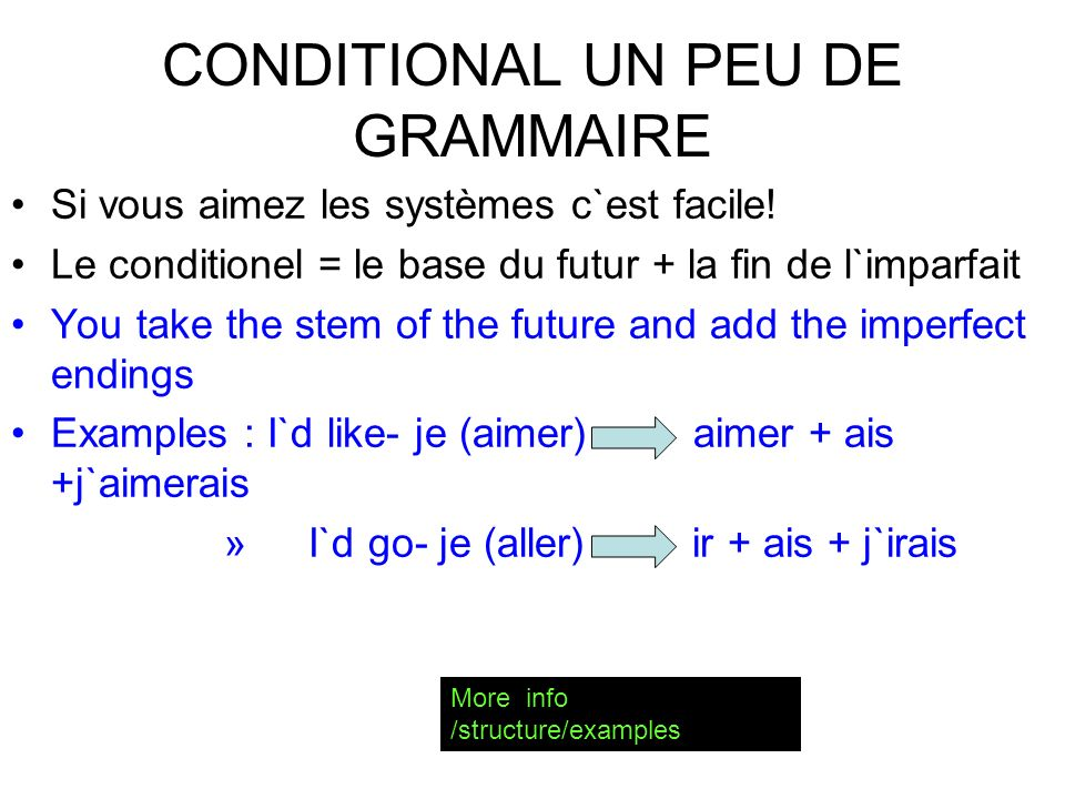 CONDITIONAL so called because you do not know the outcome or if it`s possible (I`d go if you came too ) this is made with - - the stem of the future + The imperfect endings Example: je regarder tu regarder il / elle / on regarder nous regarder vous regarder ils / elles regarder ais ait ions iez aient