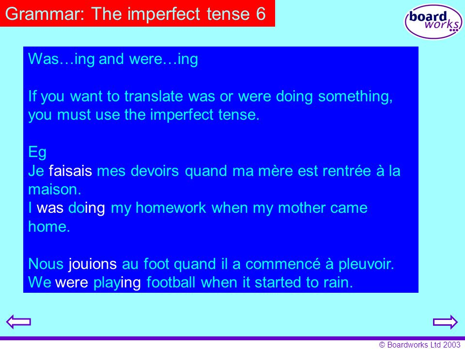 © Boardworks Ltd 2003 Grammar: The imperfect tense 6 Was…ing and were…ing If you want to translate was or were doing something, you must use the imper