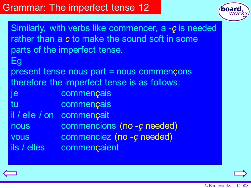 © Boardworks Ltd 2003 Grammar: The imperfect tense 12 Similarly, with verbs like commencer, a -ç is needed rather than a c to make the sound soft in s
