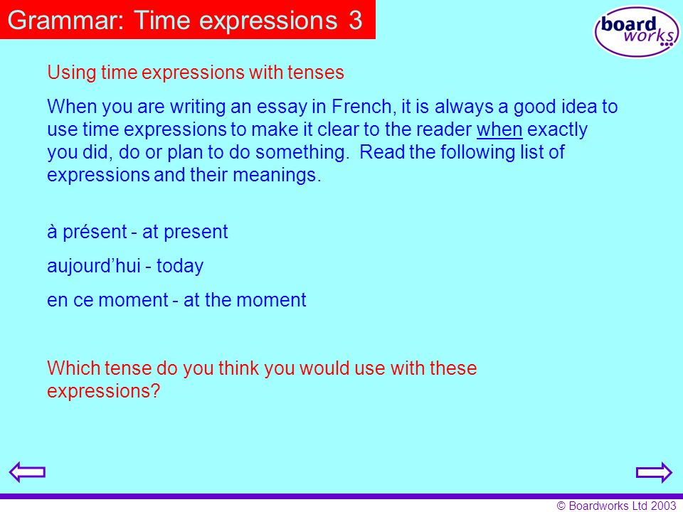 © Boardworks Ltd 2003 Grammar: Time expressions 3 Using time expressions with tenses When you are writing an essay in French, it is always a good idea
