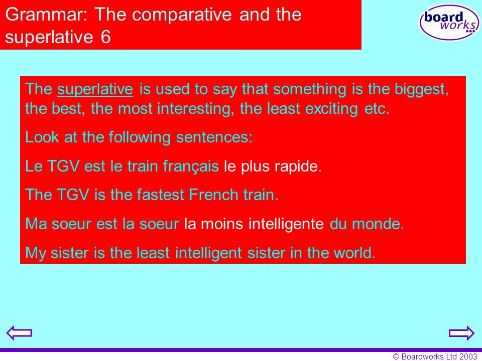 © Boardworks Ltd 2003 Grammar: The comparative and the superlative 6 The superlative is used to say that something is the biggest, the best, the most