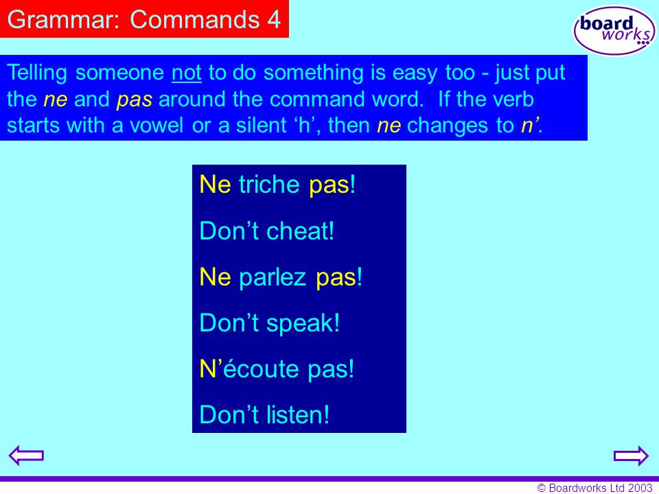© Boardworks Ltd 2003 Grammar: Commands 4 Telling someone not to do something is easy too - just put the ne and pas around the command word. If the ve