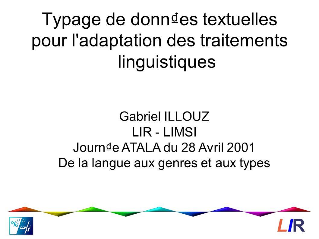 Typage de donnes textuelles pour l adaptation des traitements linguistiques Gabriel ILLOUZ LIR - LIMSI Journe ATALA du 28 Avril 2001 De la langue aux genres et aux types LIRLIR