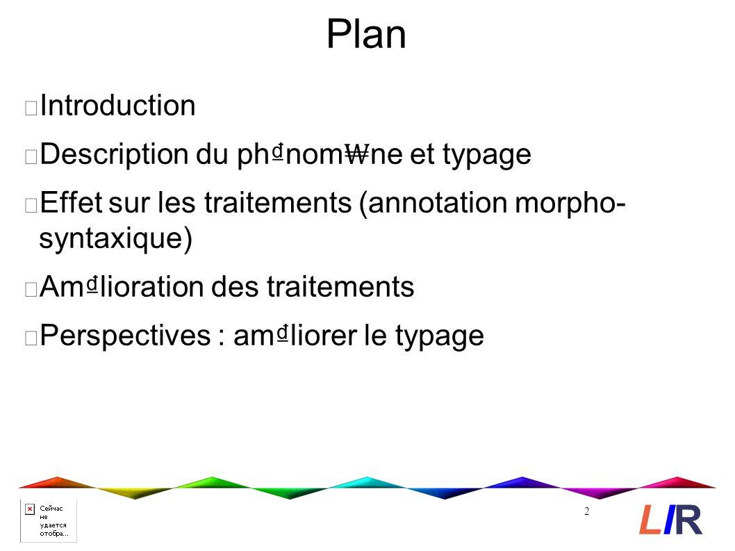 Plan Introduction Description du phnom ne et typage Effet sur les traitements (annotation morpho- syntaxique) Amlioration des traitements Perspectives : amliorer le typage 2 LIRLIR