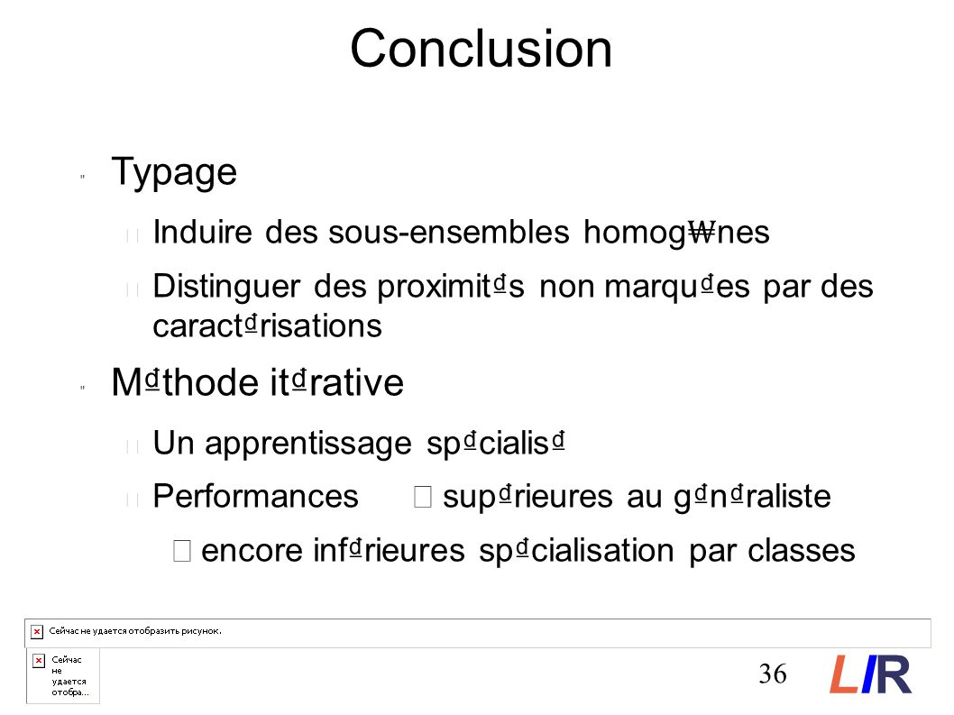 Typage Induire des sous-ensembles homog nes Distinguer des proximits non marques par des caractrisations Mthode itrative Un apprentissage spcialis Performances suprieures au gnraliste encore infrieures spcialisation par classes Conclusion 36 LIRLIR