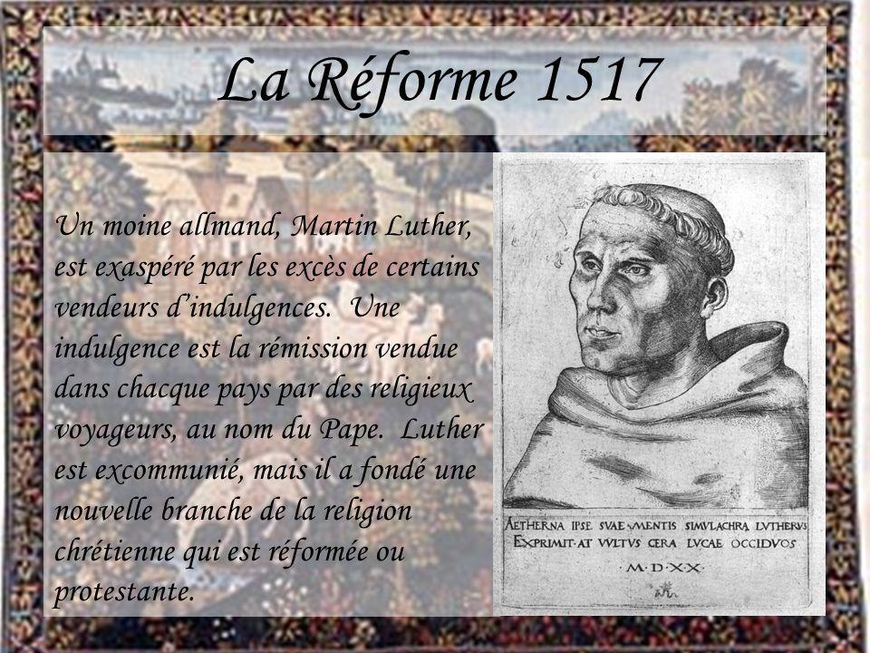 La Réforme 1517 Un moine allmand, Martin Luther, est exaspéré par les excès de certains vendeurs dindulgences. Une indulgence est la rémission vendue