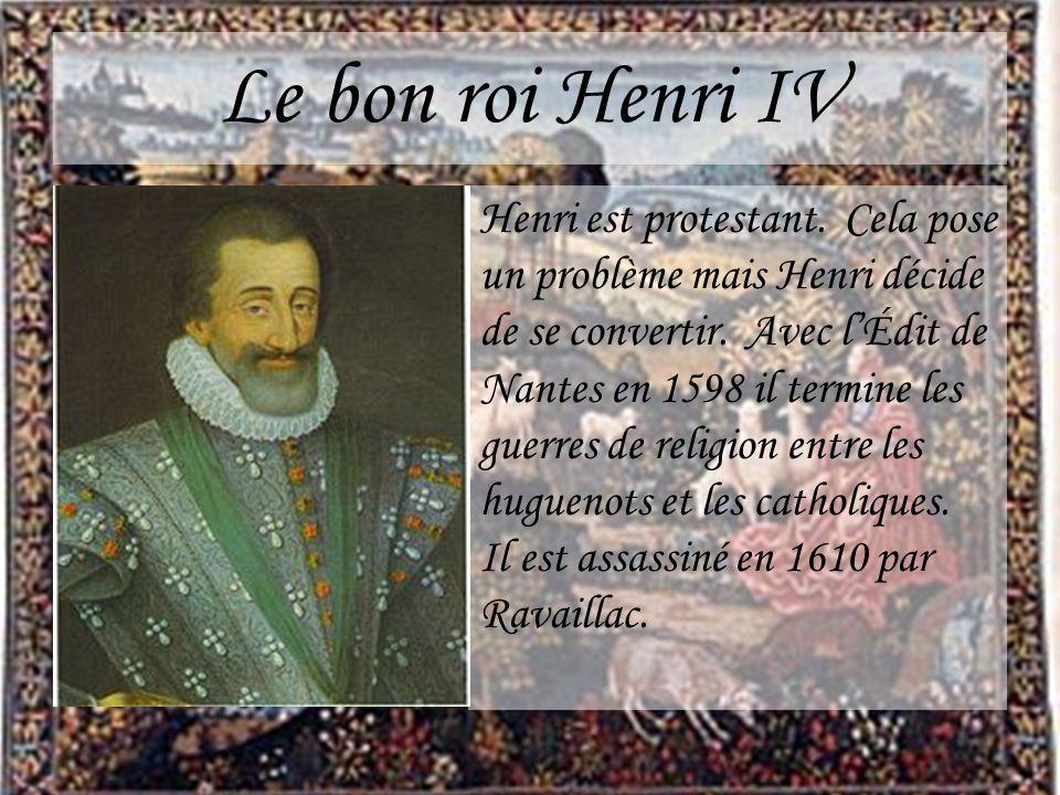 Le bon roi Henri IV Henri est protestant. Cela pose un problème mais Henri décide de se convertir. Avec lÉdit de Nantes en 1598 il termine les guerres