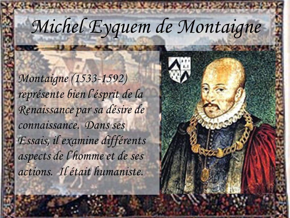 Michel Eyquem de Montaigne Montaigne (1533-1592) représente bien lésprit de la Renaissance par sa désire de connaissance. Dans ses Essais, il examine