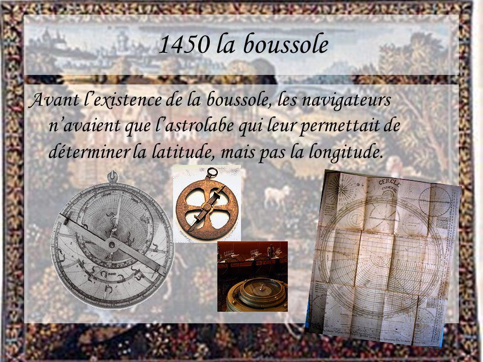1450 la boussole Avant lexistence de la boussole, les navigateurs navaient que lastrolabe qui leur permettait de déterminer la latitude, mais pas la l