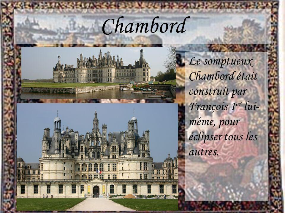 Chambord Le somptueux Chambord était construit par François 1 er lui- même, pour éclipser tous les autres.