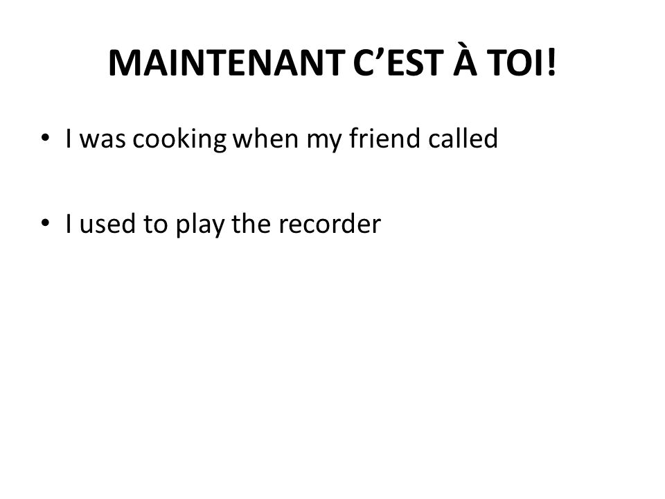 MAINTENANT CEST À TOI! I was cooking when my friend called I used to play the recorder