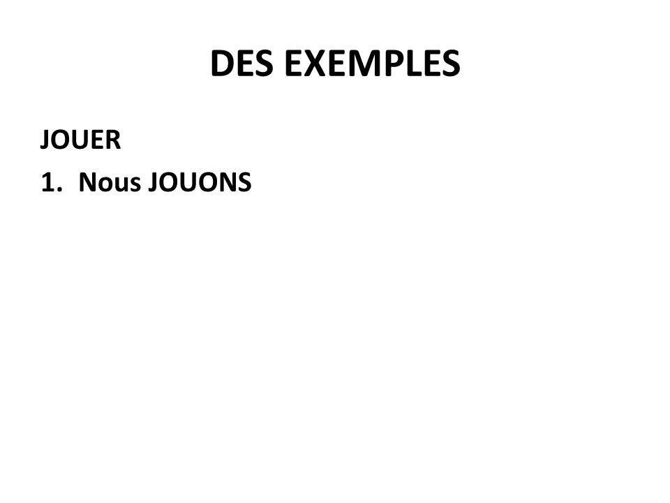 DES EXEMPLES JOUER 1.Nous JOUONS