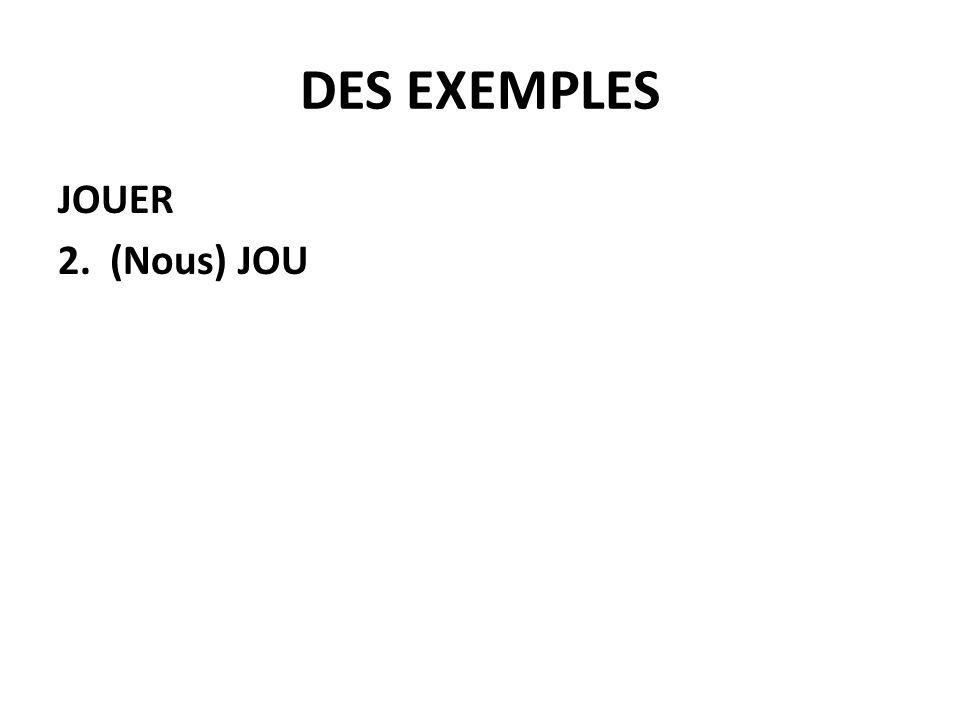 DES EXEMPLES JOUER 3.JOU+ AIS*je + AIS*tu + AIT*il/elle/on + IONSnous + IEZvous + AIENT*ils/elles