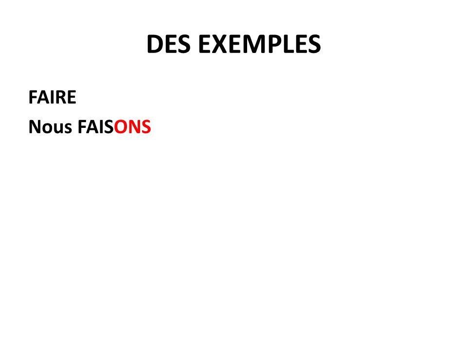 DES EXEMPLES FAIRE FAIS+ AIS*je + AIS*tu + AIT*il/elle/on + IONSnous + IEZvous + AIENT*ils/elles