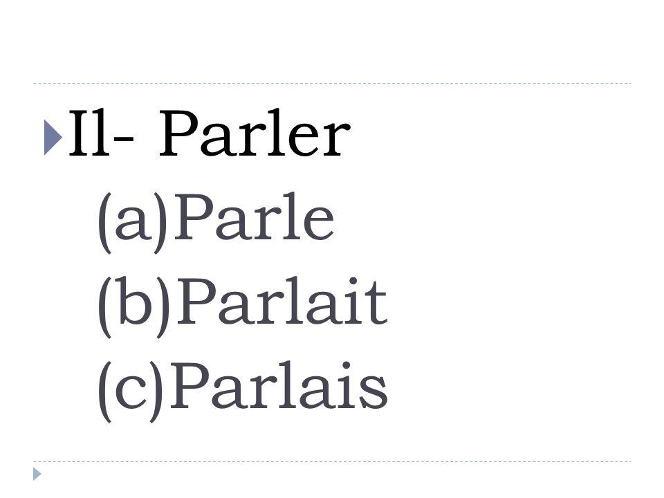 Il- Parler (a)Parle (b)Parlait (c)Parlais