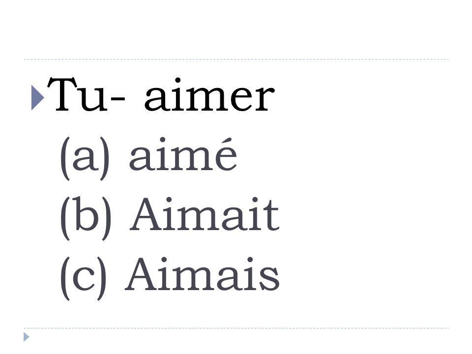 Tu- aimer (a) aimé (b) Aimait (c) Aimais