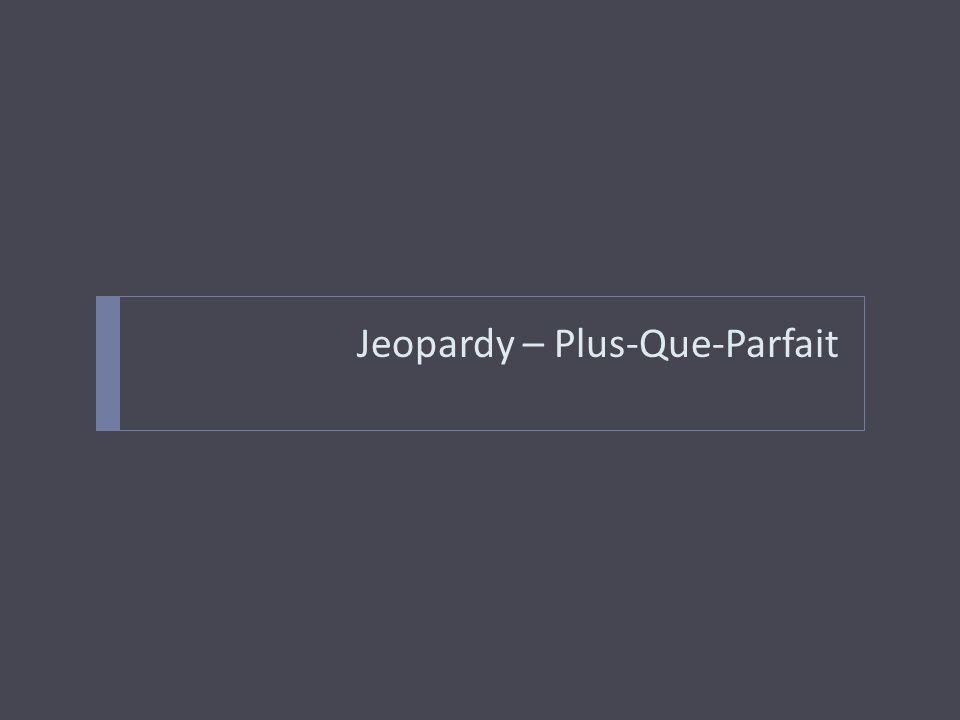 Jeopardy – Plus-Que-Parfait