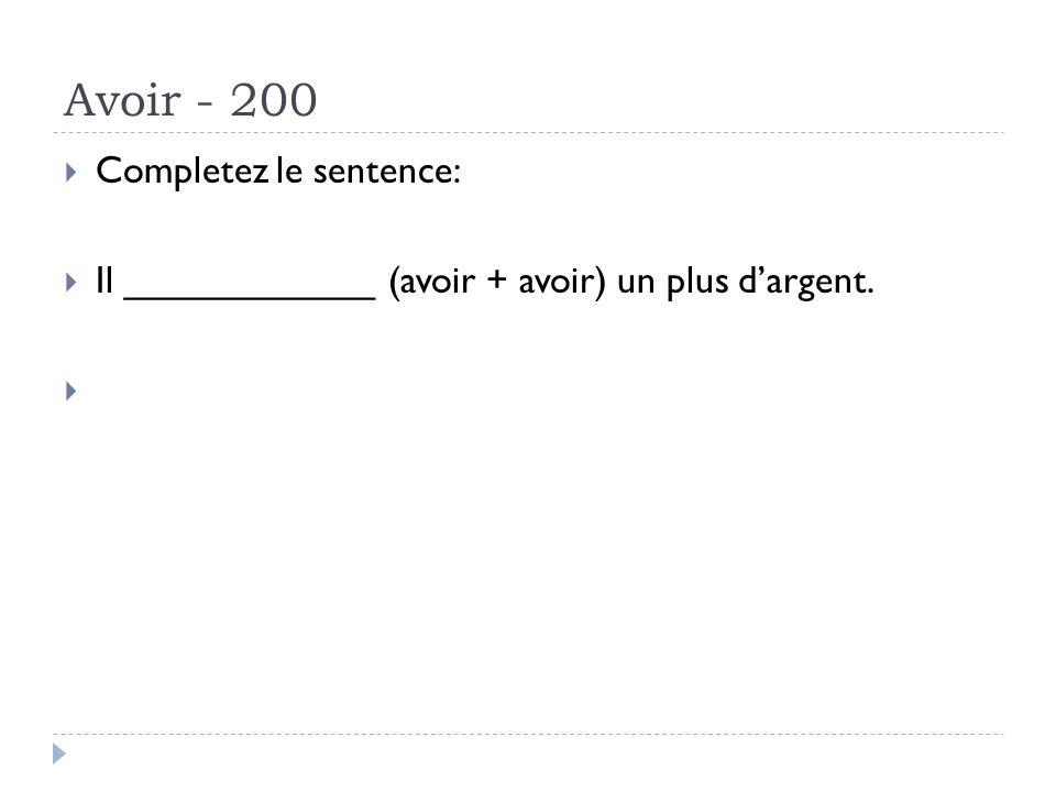 Avoir - 200 Completez le sentence: Il ____________ (avoir + avoir) un plus dargent. Answer: avait eu