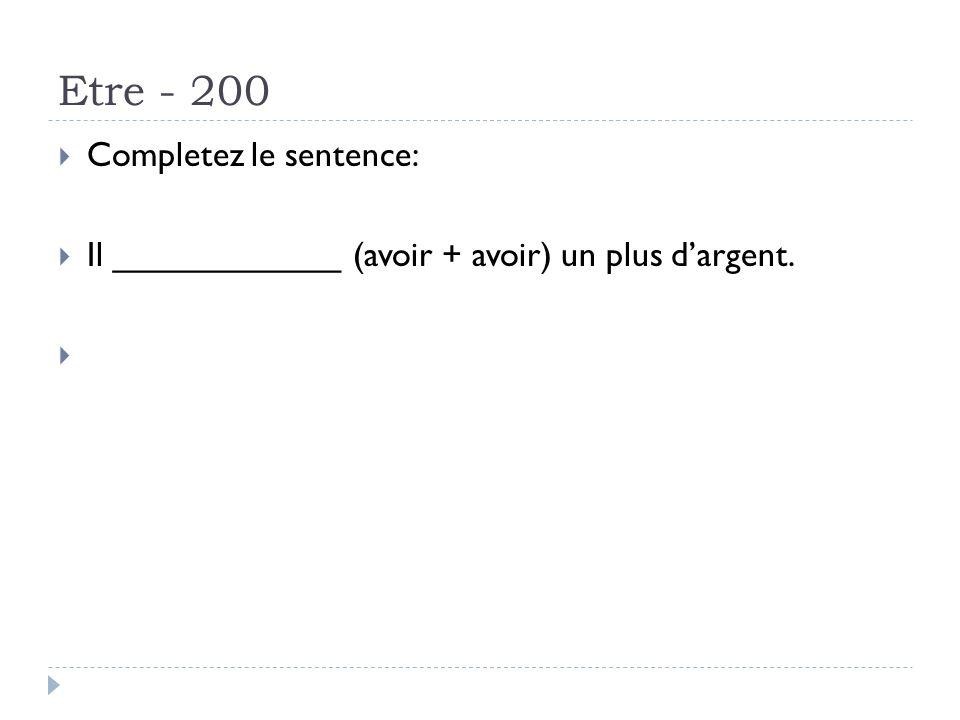 Etre - 200 Completez le sentence: Il ____________ (avoir + avoir) un plus dargent. Answer: avait ete