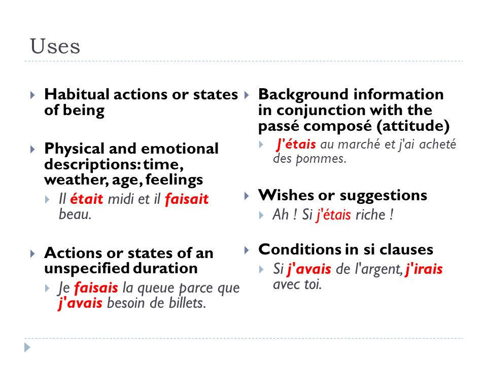 Uses Habitual actions or states of being Physical and emotional descriptions: time, weather, age, feelings Il était midi et il faisait beau. Actions o