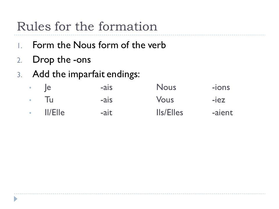 Rules for the formation 1. Form the Nous form of the verb 2. Drop the -ons 3. Add the imparfait endings: Je -aisNous -ions Tu-aisVous-iez Il/Elle-aitI
