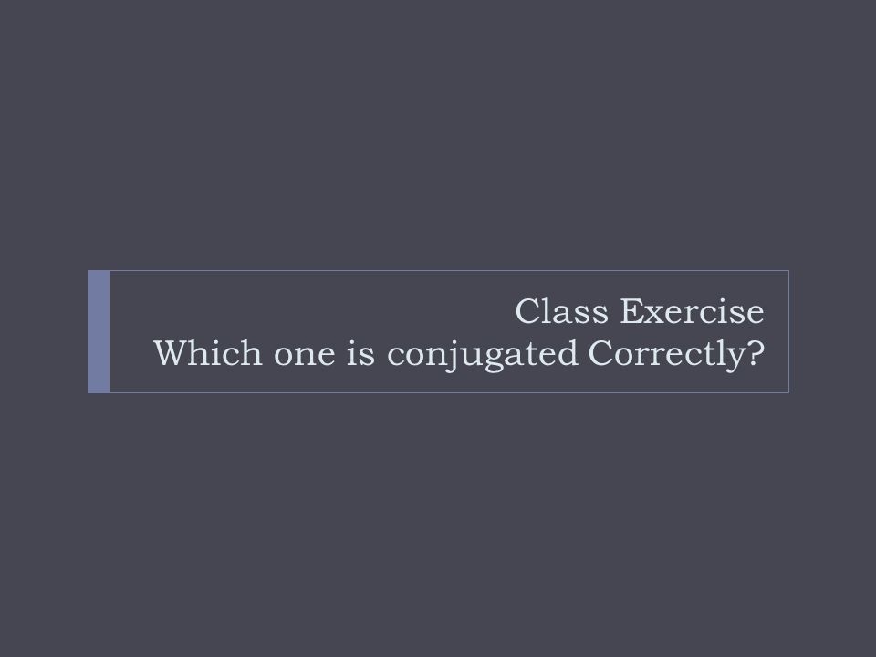 Class Exercise Which one is conjugated Correctly?