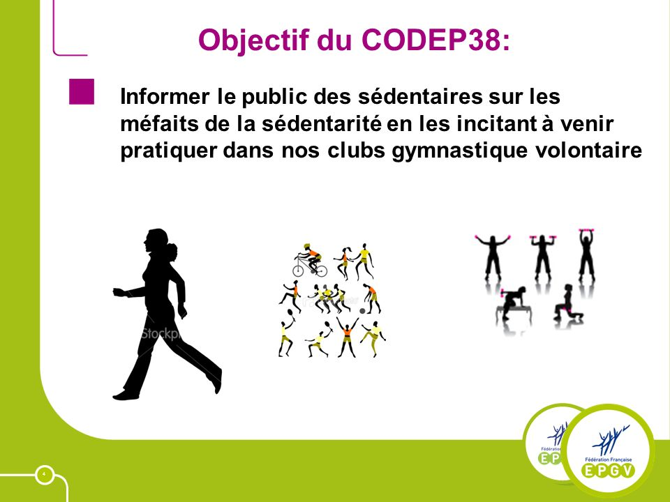 4 Objectif du CODEP38: Informer le public des sédentaires sur les méfaits de la sédentarité en les incitant à venir pratiquer dans nos clubs gymnastique volontaire