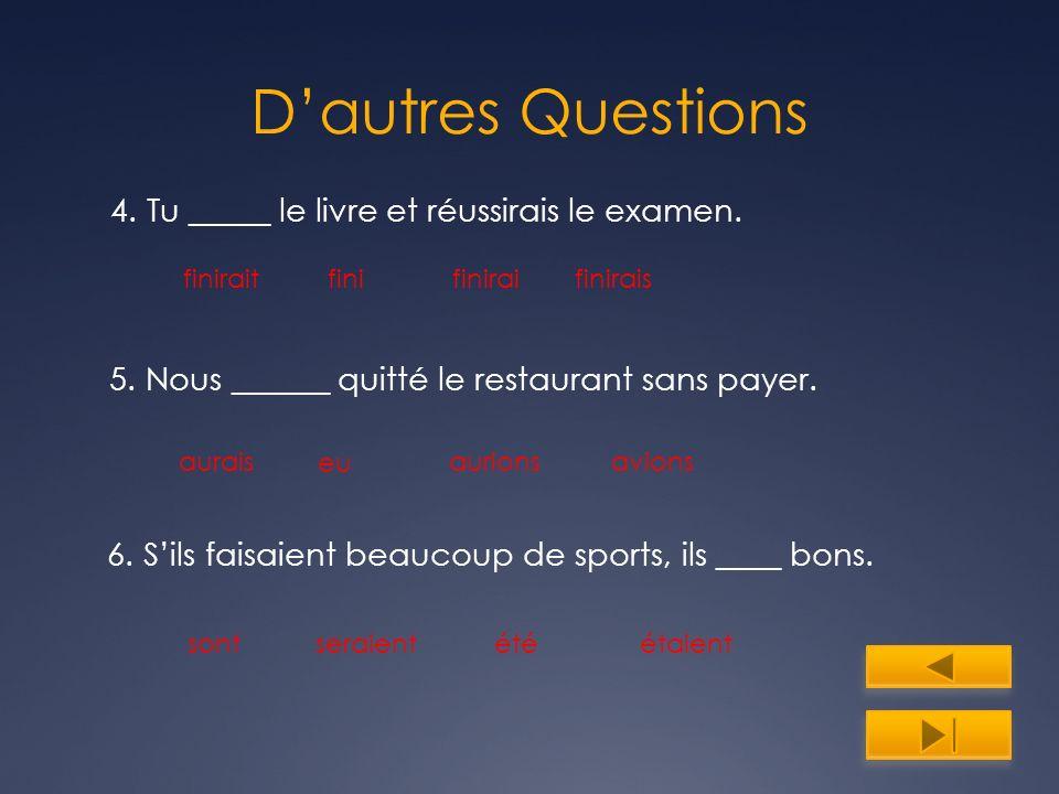 Dautres Questions 4. Tu _____ le livre et réussirais le examen. finiraitfinifiniraifinirais 5. Nous ______ quitté le restaurant sans payer. aurionsaur