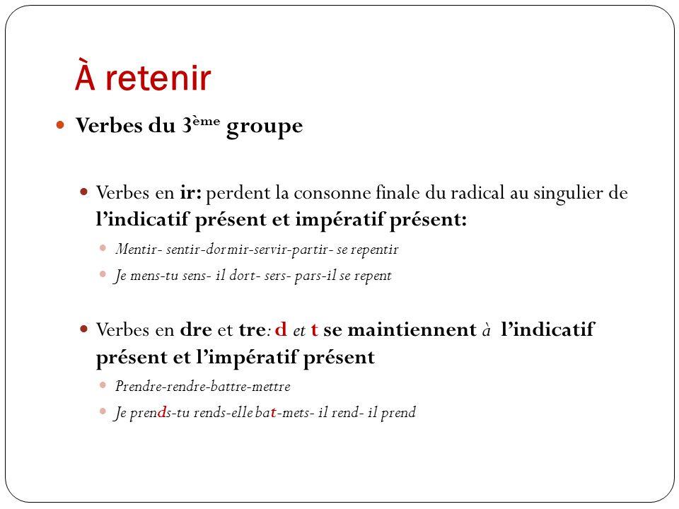 À retenir Verbes du 3 ème groupe Verbes en ir: perdent la consonne finale du radical au singulier de lindicatif présent et impératif présent: Mentir-