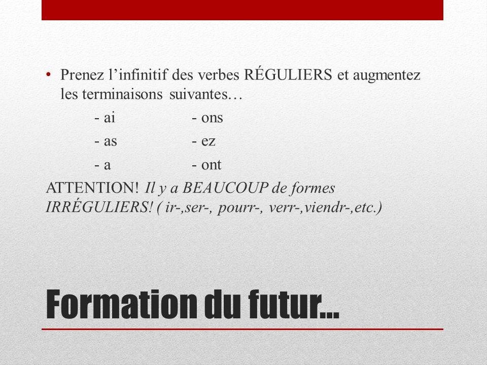 Formation du futur… Prenez linfinitif des verbes RÉGULIERS et augmentez les terminaisons suivantes… - ai- ons - as- ez - a- ont ATTENTION.