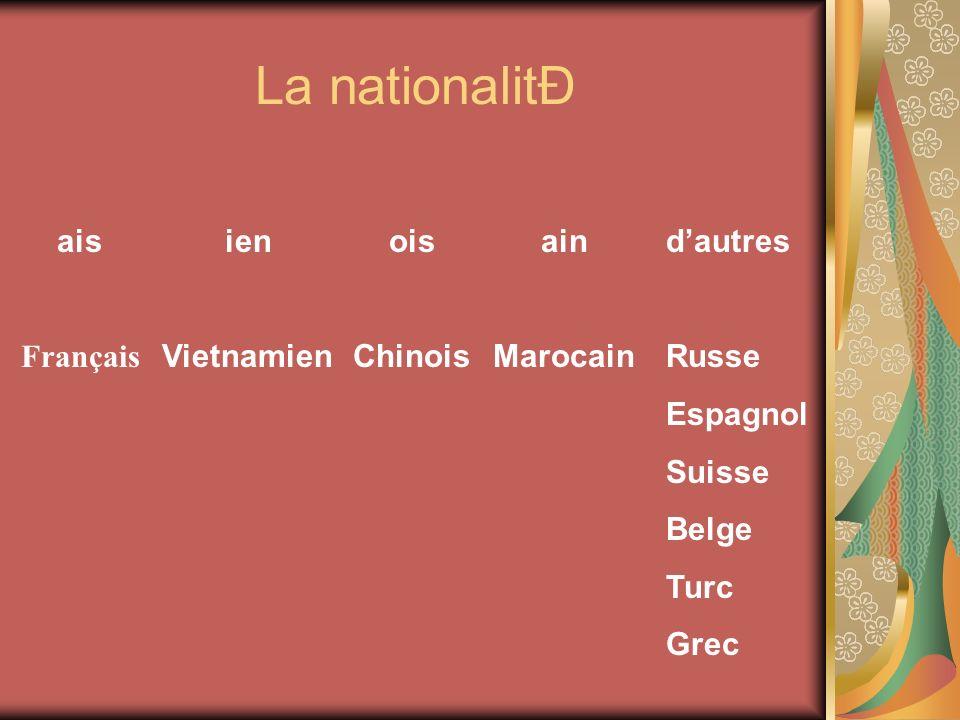 La nationalitÐ ais Français ien Vietnamien ois Chinois ain Marocain dautres Russe Espagnol Suisse Belge Turc Grec