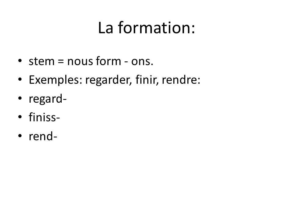 La formation: stem = nous form - ons. Exemples: regarder, finir, rendre: regard- finiss- rend-