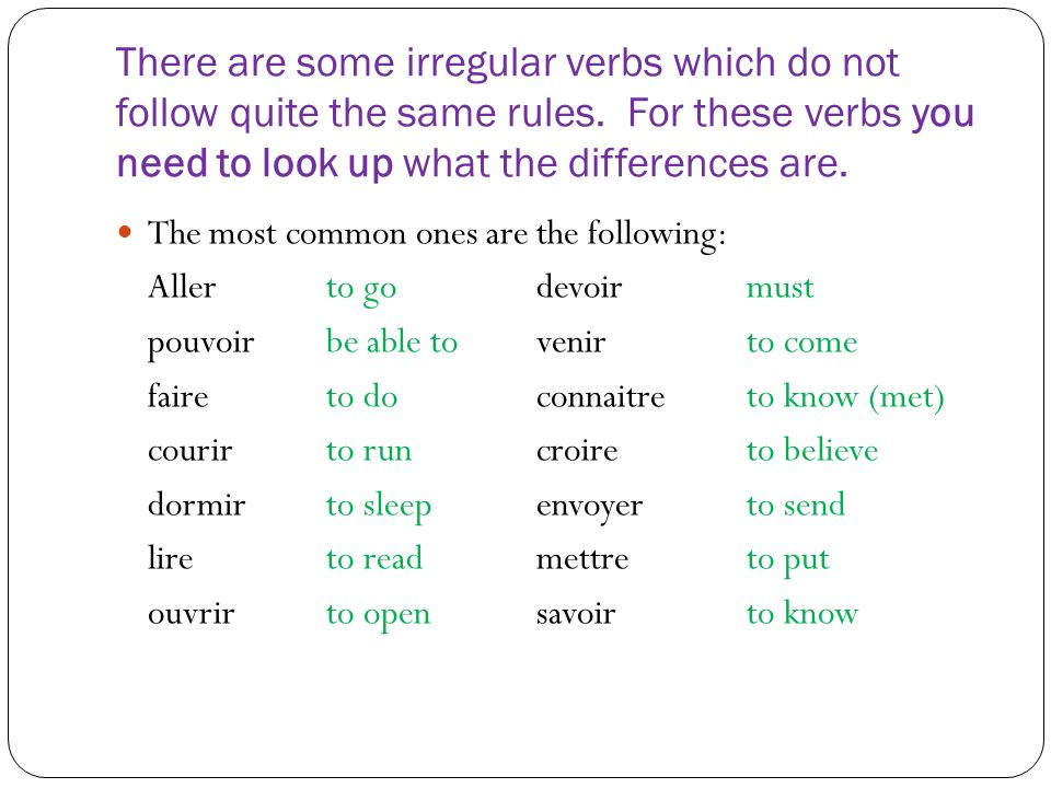 There are some irregular verbs which do not follow quite the same rules. For these verbs you need to look up what the differences are. The most common