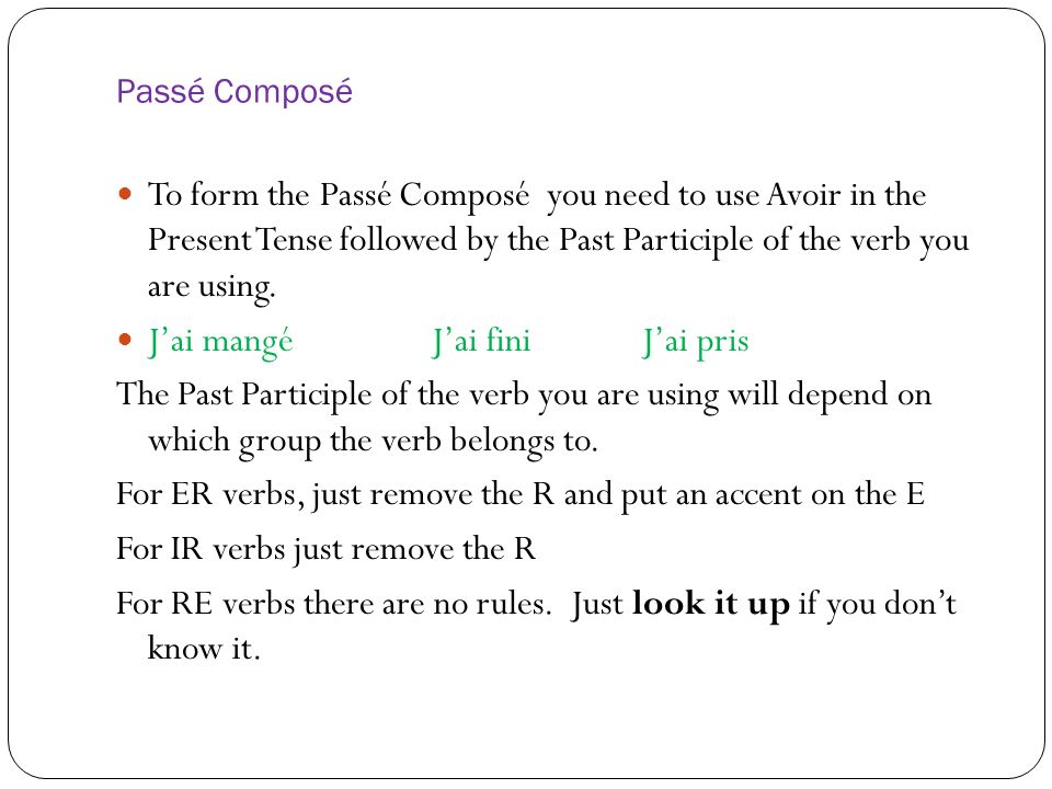 Passé Composé To form the Passé Composé you need to use Avoir in the Present Tense followed by the Past Participle of the verb you are using.