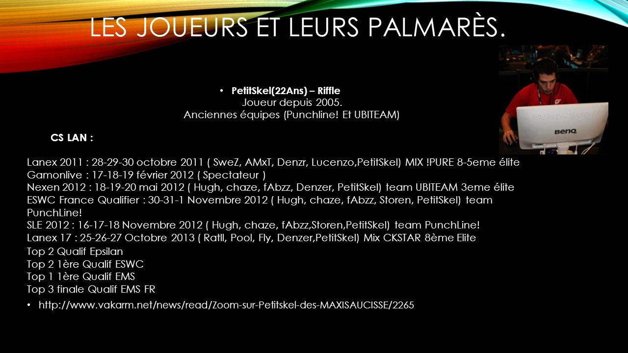 LES JOUEURS ET LEURS PALMARÈS. PetitSkel(22Ans) – Riffle Joueur depuis 2005. Anciennes équipes (Punchline! Et UBITEAM) CS LAN : Lanex 2011 : 28-29-30