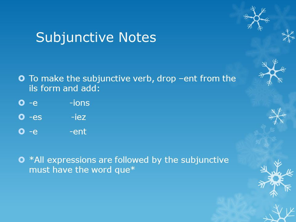 Subjunctive Notes To make the subjunctive verb, drop –ent from the ils form and add: -e -ions -es -iez -e -ent *All expressions are followed by the subjunctive must have the word que*
