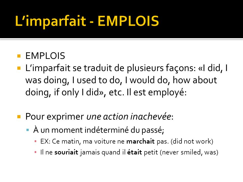 EMPLOIS Limparfait se traduit de plusieurs façons: «I did, I was doing, I used to do, I would do, how about doing, if only I did», etc. Il est employé