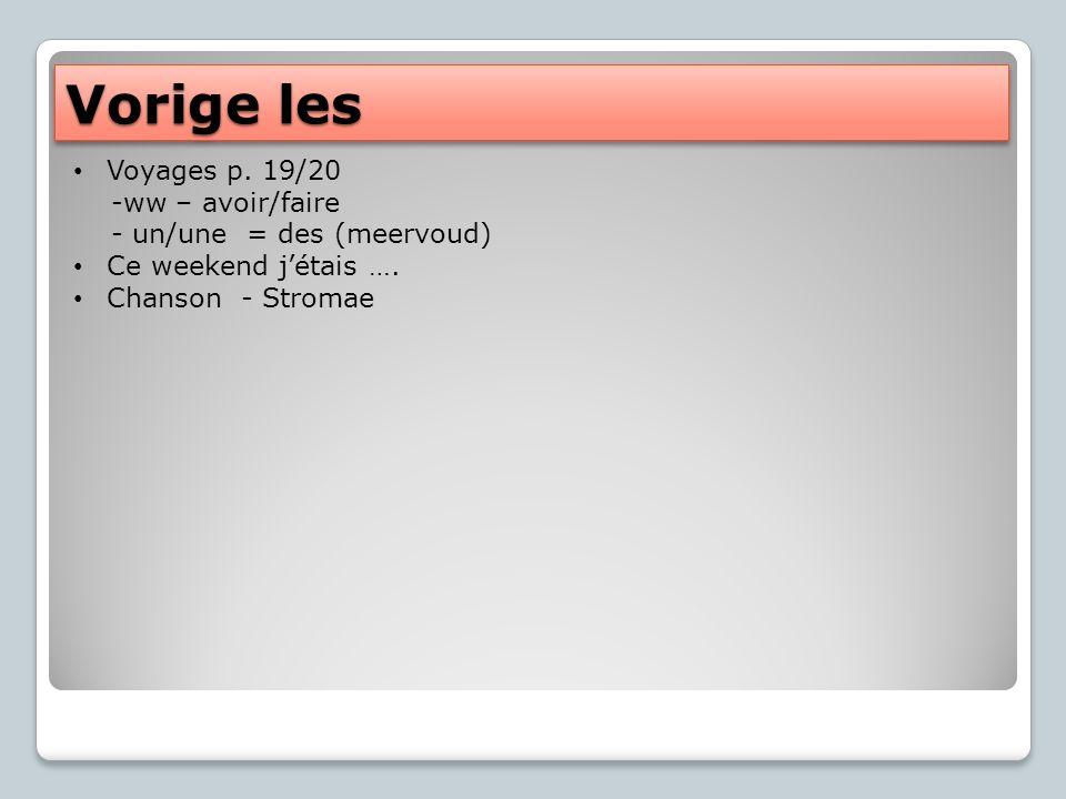 Vorige les Voyages p. 19/20 -ww – avoir/faire - un/une = des (meervoud) Ce weekend jétais ….