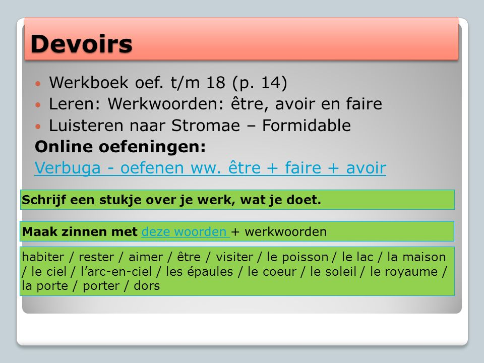 DevoirsDevoirs Werkboek oef. t/m 18 (p. 14) Leren: Werkwoorden: être, avoir en faire Luisteren naar Stromae – Formidable Online oefeningen: Verbuga -