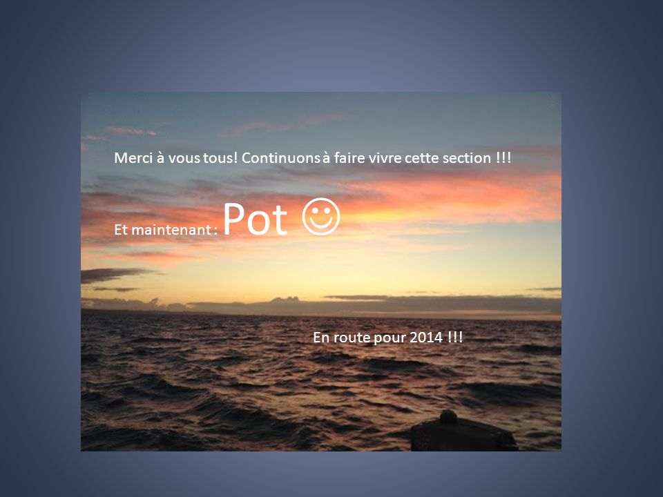 Merci à vous tous! Continuons à faire vivre cette section !!! Et maintenant : Pot En route pour 2014 !!!