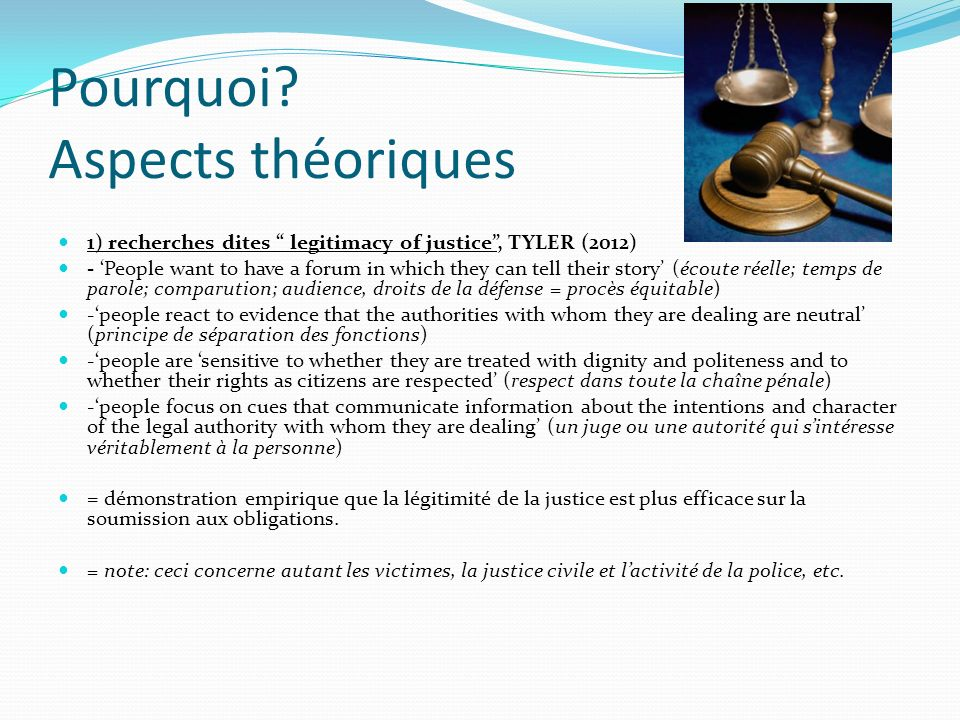 Pourquoi? Aspects théoriques 1) recherches dites legitimacy of justice, TYLER (2012) - People want to have a forum in which they can tell their story