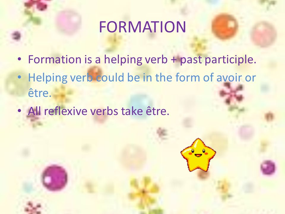 FORMATION Formation is a helping verb + past participle. Helping verb could be in the form of avoir or être. All reflexive verbs take être.