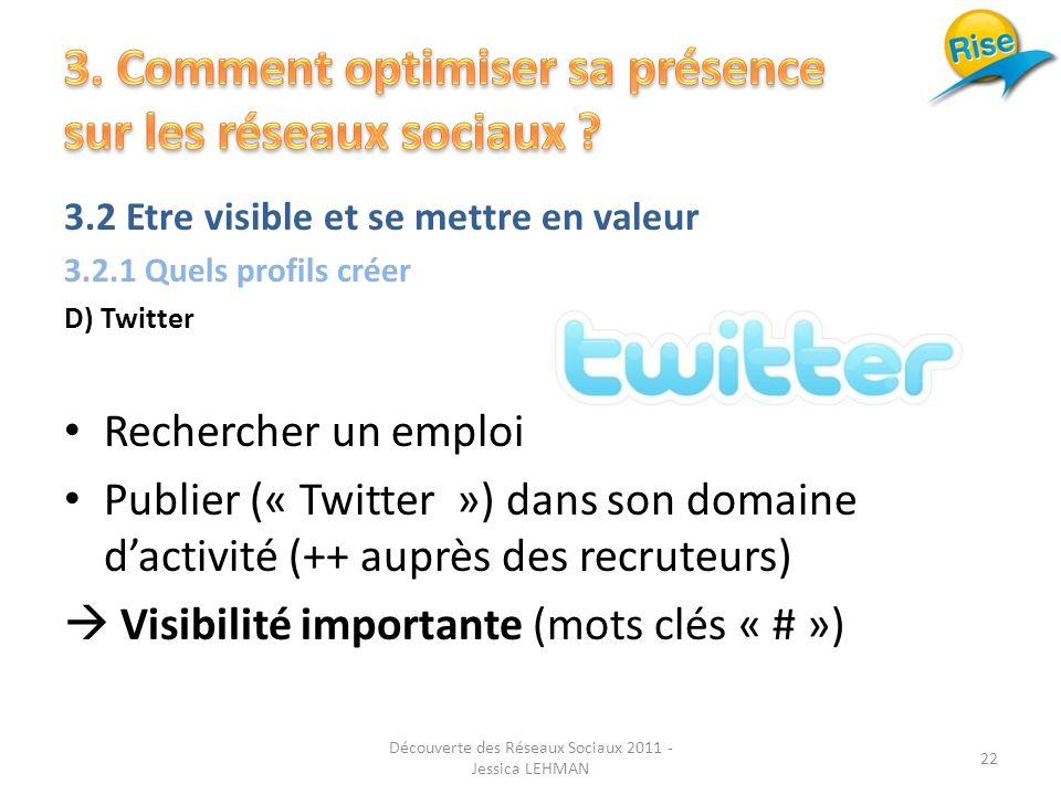 3.2 Etre visible et se mettre en valeur 3.2.1 Quels profils créer D) Twitter Rechercher un emploi Publier (« Twitter ») dans son domaine dactivité (++ auprès des recruteurs) Visibilité importante (mots clés « # ») 22 Découverte des Réseaux Sociaux 2011 - Jessica LEHMAN