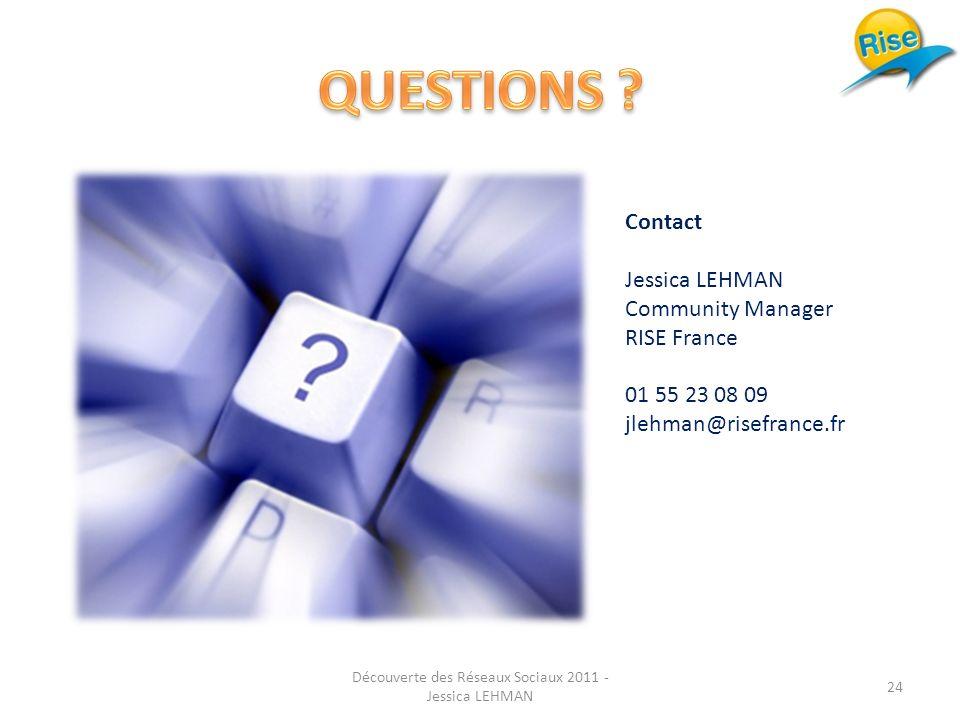 Contact Jessica LEHMAN Community Manager RISE France 01 55 23 08 09 jlehman@risefrance.fr 24 Découverte des Réseaux Sociaux 2011 - Jessica LEHMAN