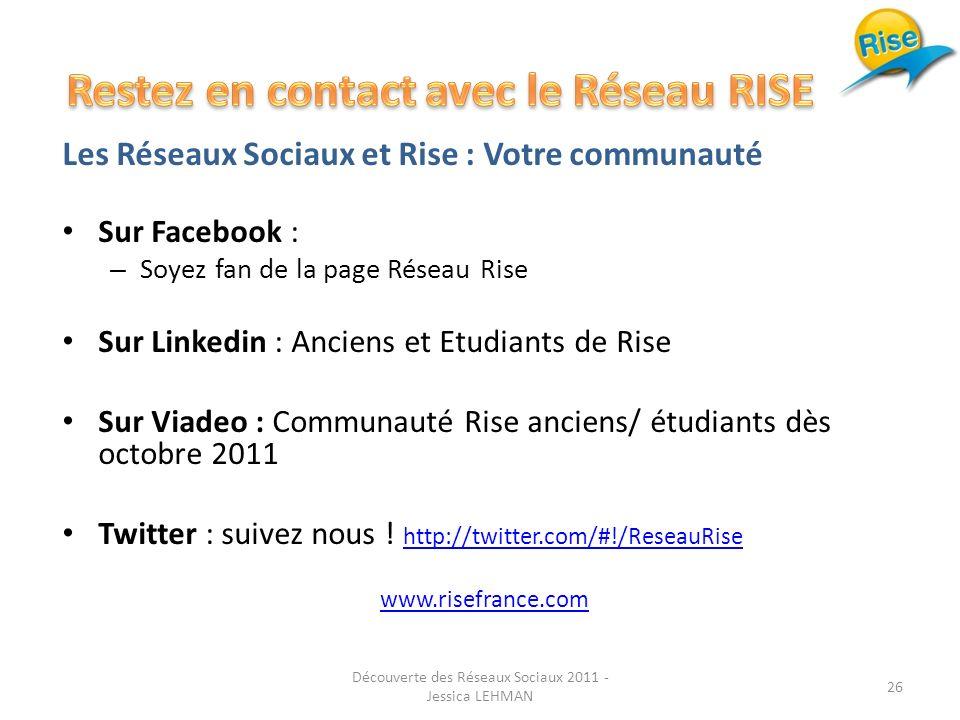 Les Réseaux Sociaux et Rise : Votre communauté Sur Facebook : – Soyez fan de la page Réseau Rise Sur Linkedin : Anciens et Etudiants de Rise Sur Viadeo : Communauté Rise anciens/ étudiants dès octobre 2011 Twitter : suivez nous .