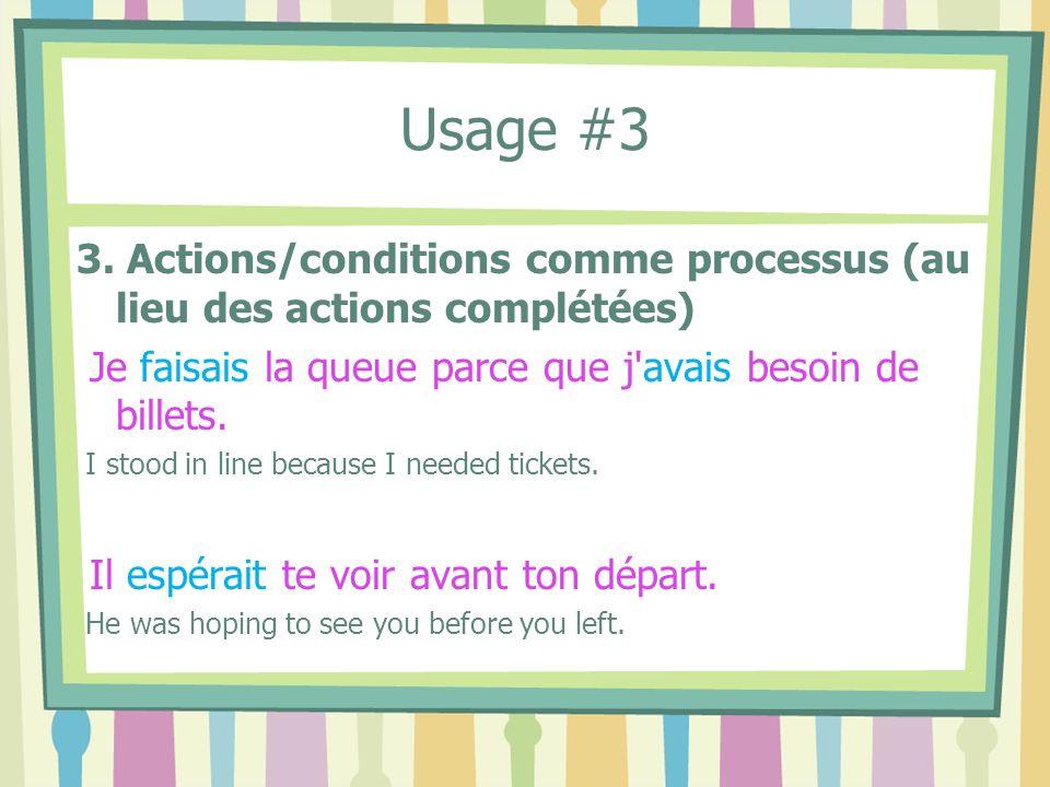 Usage #3 3. Actions/conditions comme processus (au lieu des actions complétées) Je faisais la queue parce que j'avais besoin de billets. I stood in li