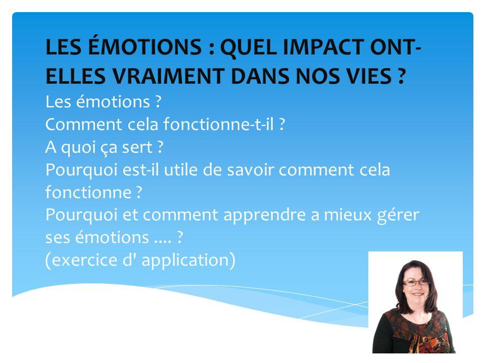 LES ÉMOTIONS : QUEL IMPACT ONT- ELLES VRAIMENT DANS NOS VIES ? Les émotions ? Comment cela fonctionne-t-il ? A quoi ça sert ? Pourquoi est-il utile de