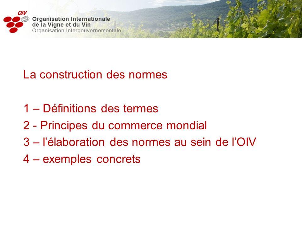 La construction des normes 1 – Définitions des termes 2 - Principes du commerce mondial 3 – lélaboration des normes au sein de lOIV 4 – exemples concr